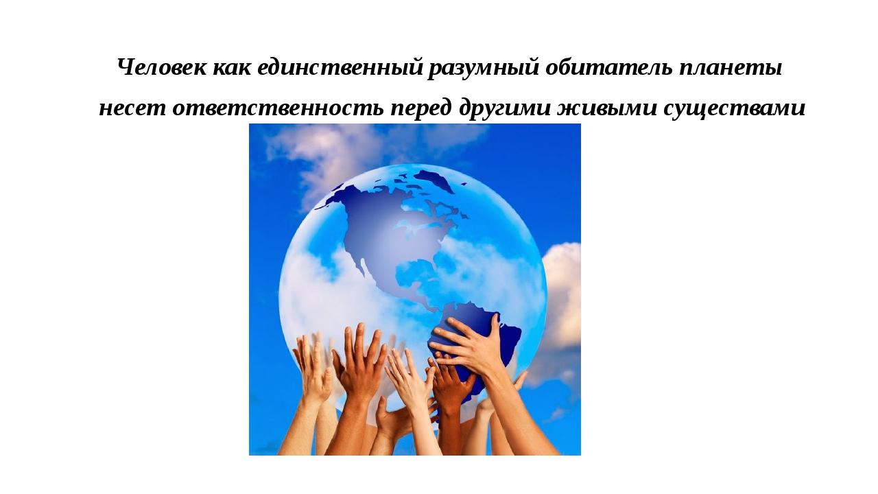 Человек как единственный разумный обитатель планеты несет ответственность пер...