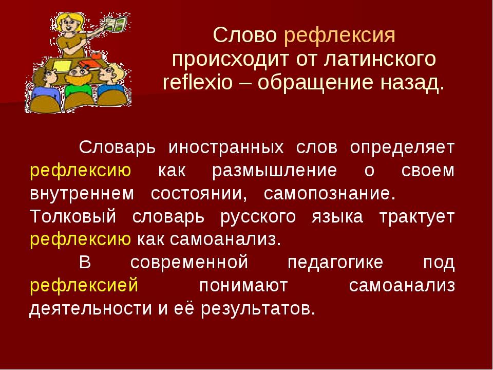 Слово рефлексия происходит от латинского reflexio – обращение назад. Словарь...