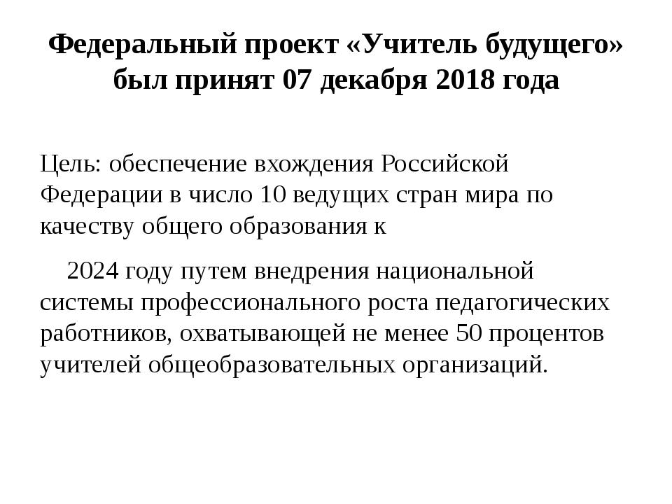 Федеральный проект «Учитель будущего» был принят 07 декабря 2018 года Цель: о...