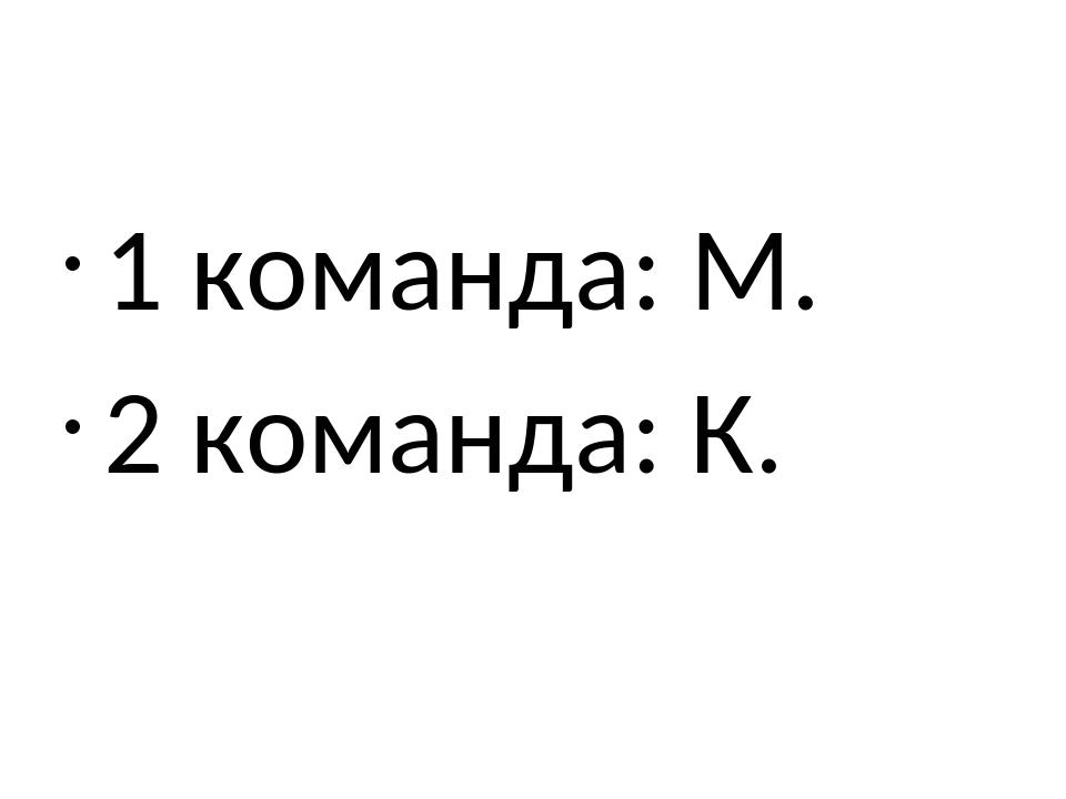 1 команда: М. 2 команда: К.