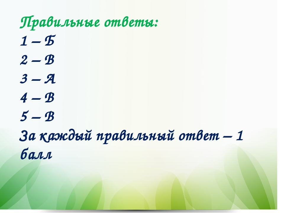 Правильные ответы: 1 – Б 2 – В 3 – А 4 – В 5 – В За каждый правильный ответ...