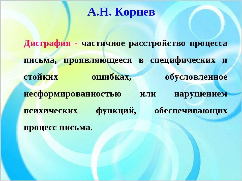 А.Н. Корнев Дисграфия - частичное расстройство процесса письма, проявляющееся...