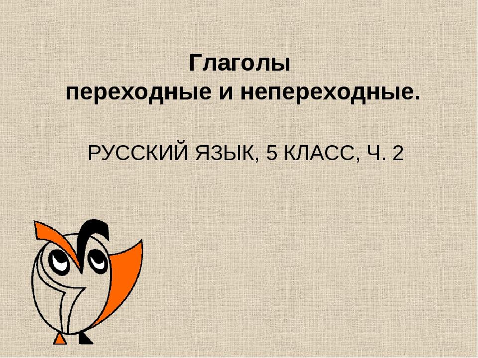 Глаголы переходные и непереходные. РУССКИЙ ЯЗЫК, 5 КЛАСС, Ч. 2