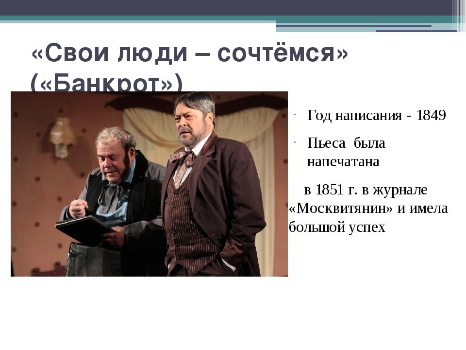 «Свои люди – сочтёмся» («Банкрот») Год написания - 1849 Пьеса была напечатана...