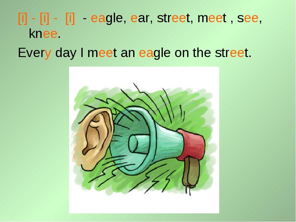 [i] - [i] - [i] - eagle, ear, street, meet , see, knee. Every day I meet an e...
