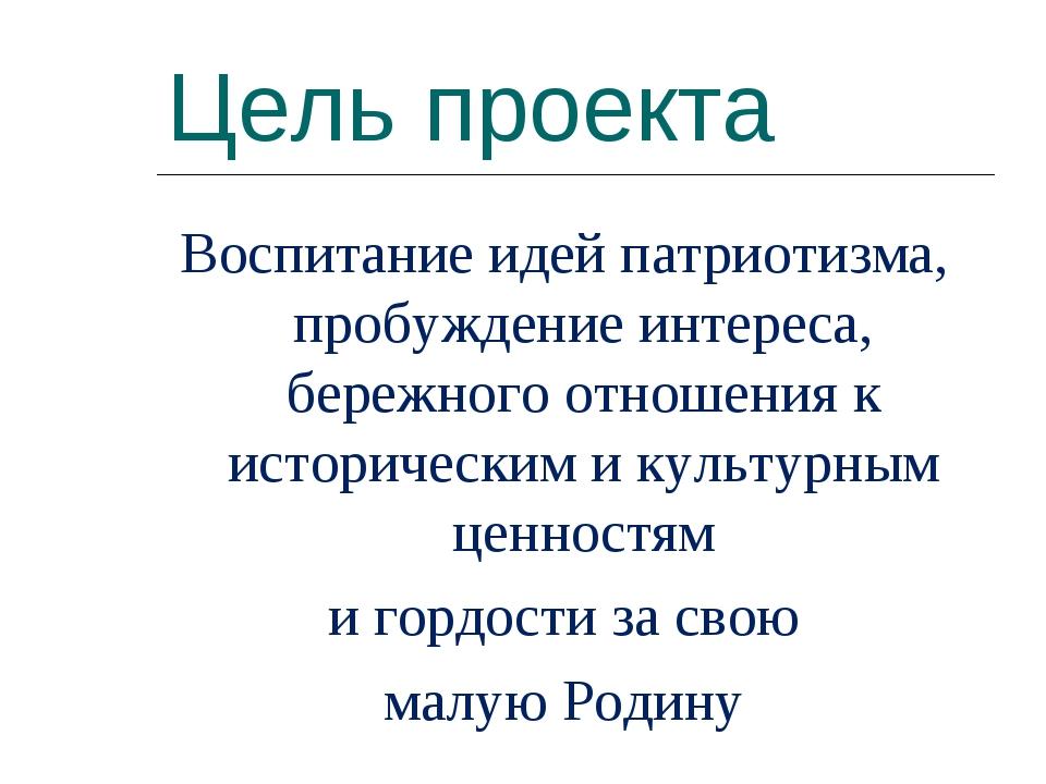Цель проекта Воспитаниe идей патриотизма, пробуждение интереса, бережного отн...