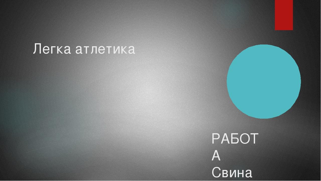 Легка атлетика РАБОТА СвинаревА С.Е. УЧЕНИКА 10 классА МБОУ СОШ № 3