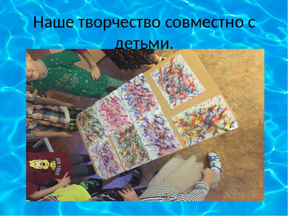 Наше творчество совместно с детьми.