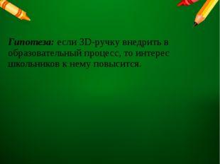 Гипотеза: если 3D-ручку внедрить в образовательный процесс, то интерес школьн