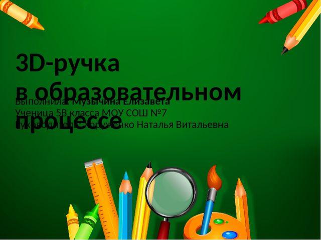 3D-ручка в образовательном процессе Выполнила: Музычина Елизавета Ученица 5В...