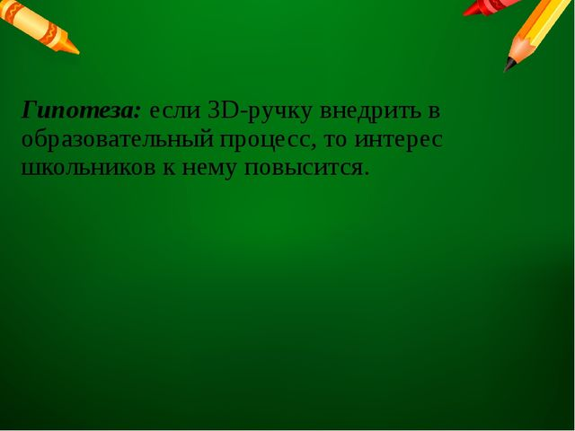 Гипотеза: если 3D-ручку внедрить в образовательный процесс, то интерес школьн...