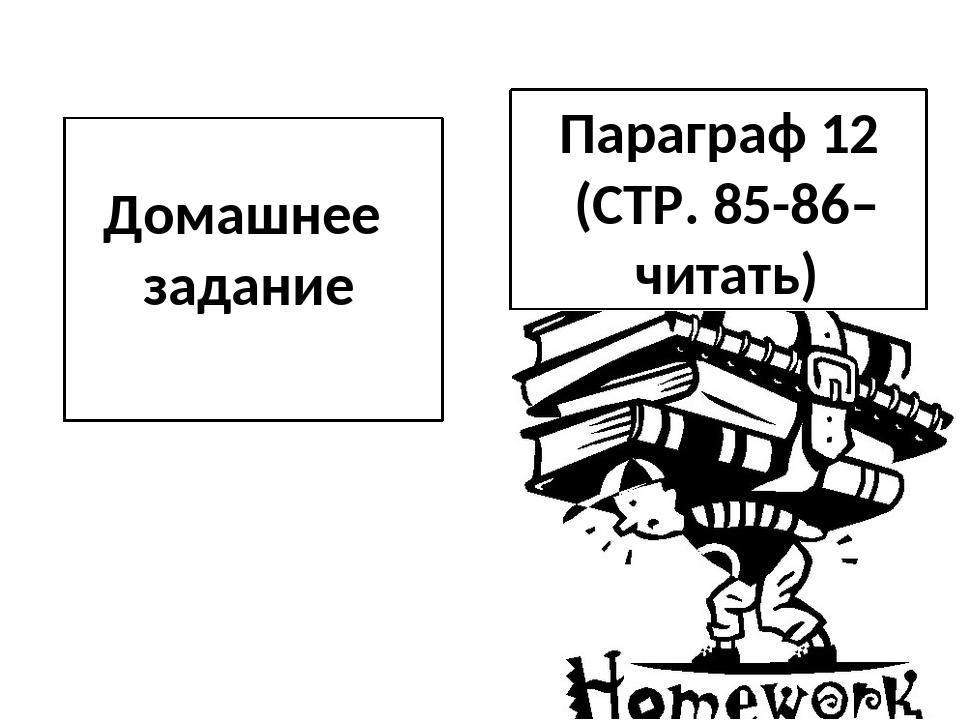 Домашнее задание Параграф 12 (СТР. 85-86– читать)