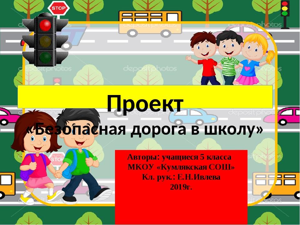 Проект «Безопасная дорога в школу» Авторы: учащиеся 5 класса МКОУ «Кумлякская...
