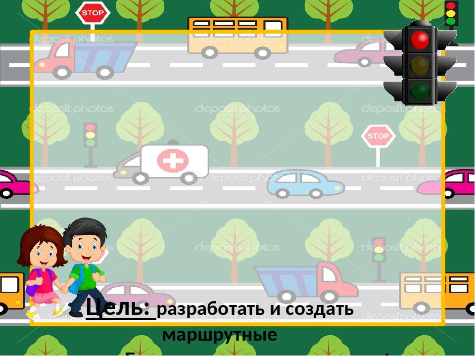 Цель: разработать и создать маршрутные листы «Безопасная дорога в школу» За...