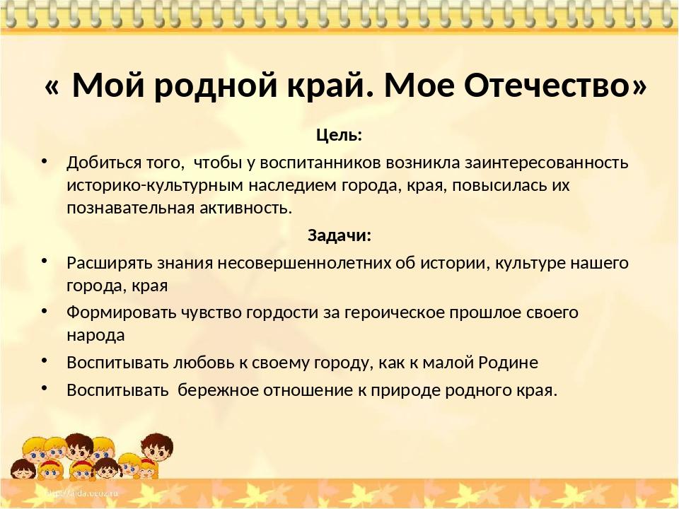 « Мой родной край. Мое Отечество» Цель: Добиться того, чтобы у воспитанников...