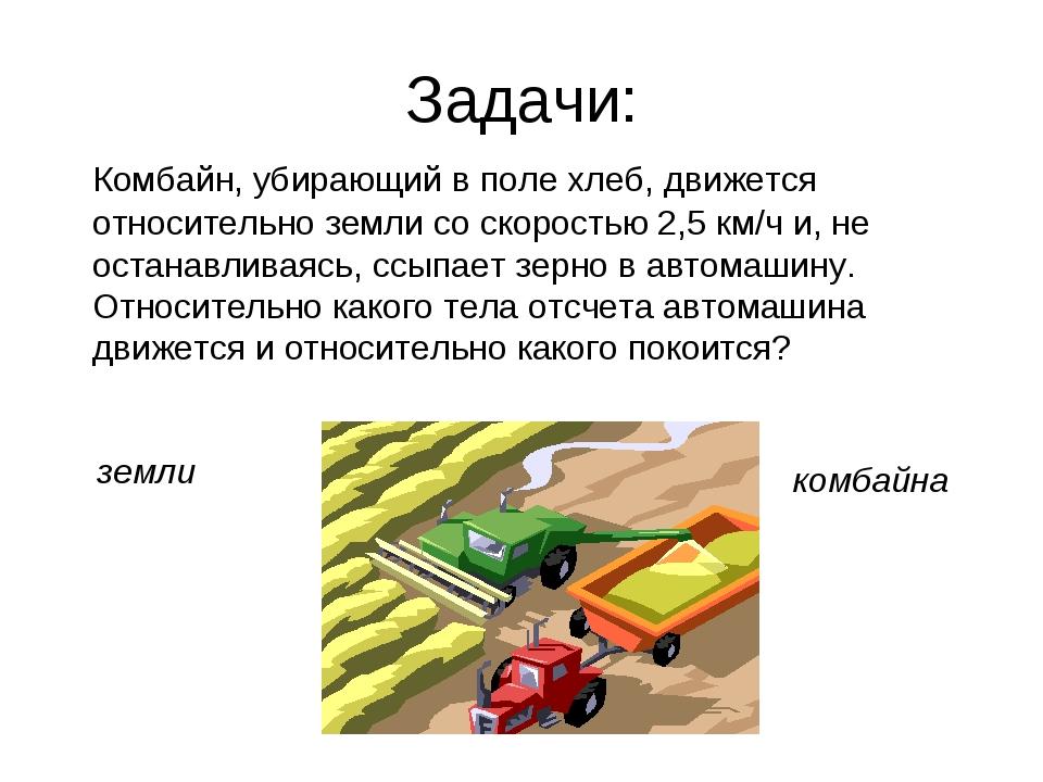 Задачи: Комбайн, убирающий в поле хлеб, движется относительно земли со скорос...