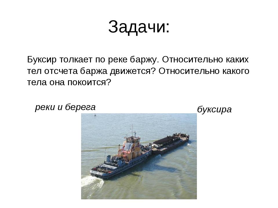 Задачи: Буксир толкает по реке баржу. Относительно каких тел отсчета баржа дв...