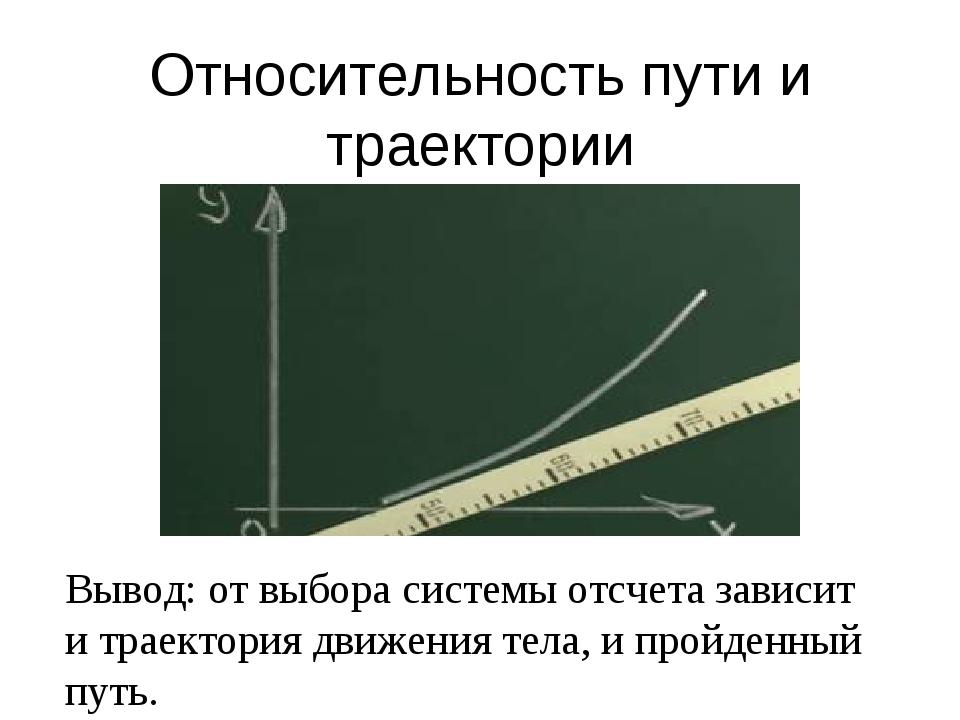 Относительность пути и траектории Вывод: от выбора системы отсчета зависит и...