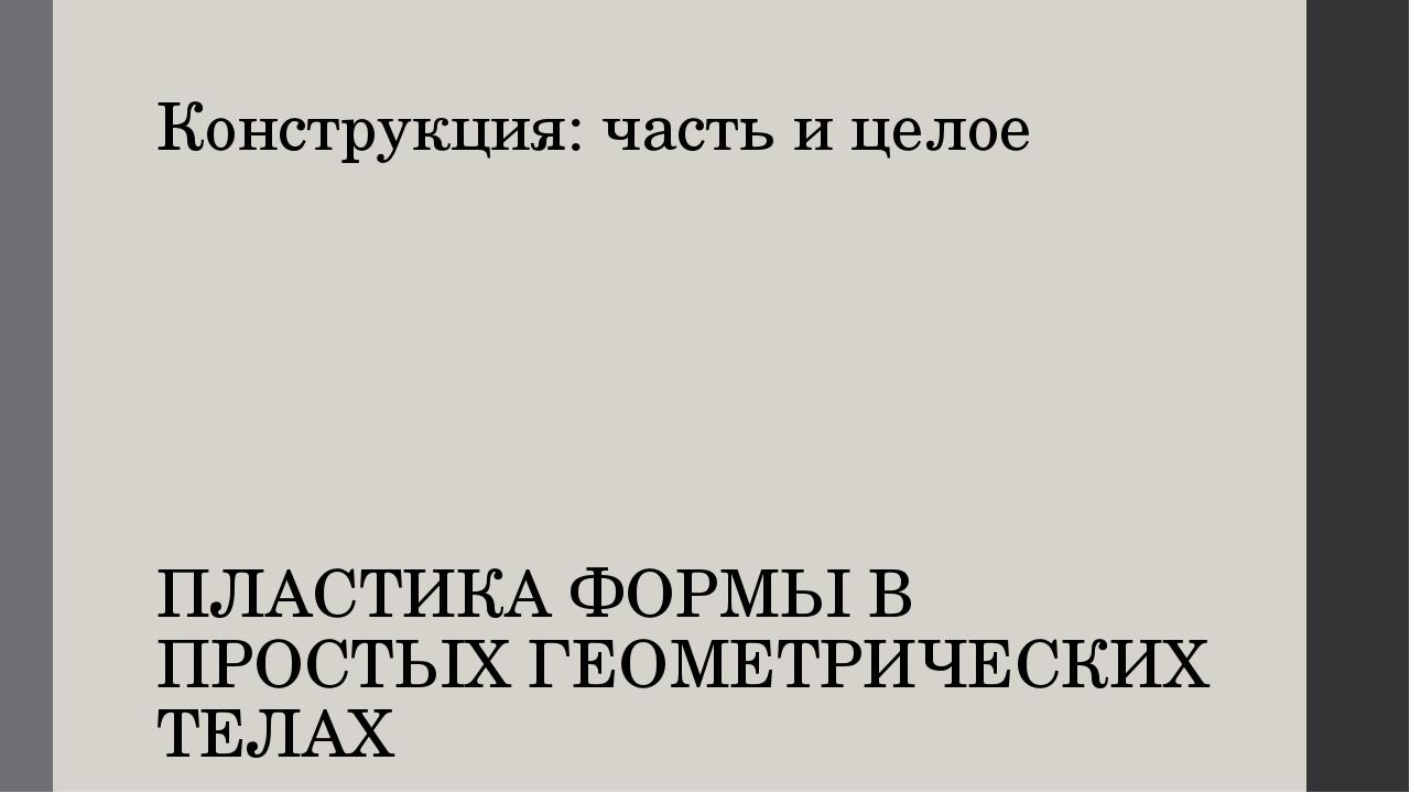 Конструкция: часть и целое ПЛАСТИКА ФОРМЫ В ПРОСТЫХ ГЕОМЕТРИЧЕСКИХ ТЕЛАХ