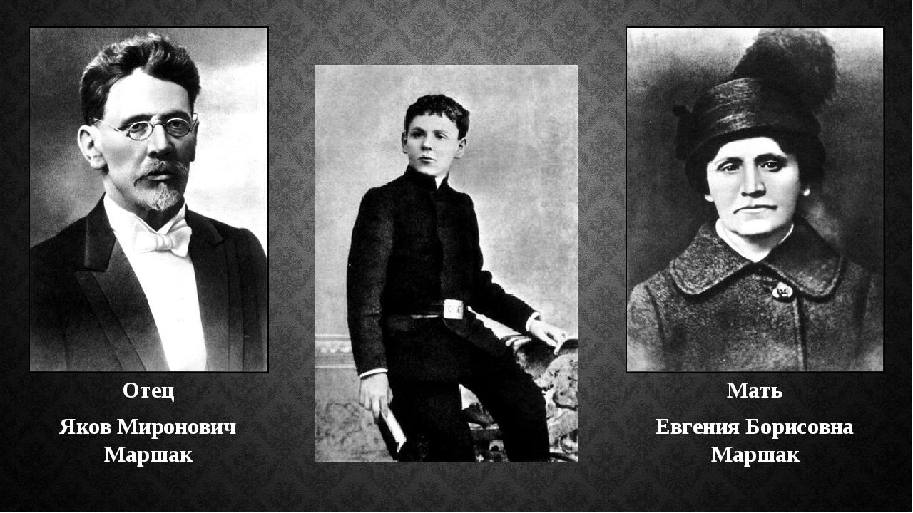 Отец Яков Миронович Маршак Мать Евгения Борисовна Маршак