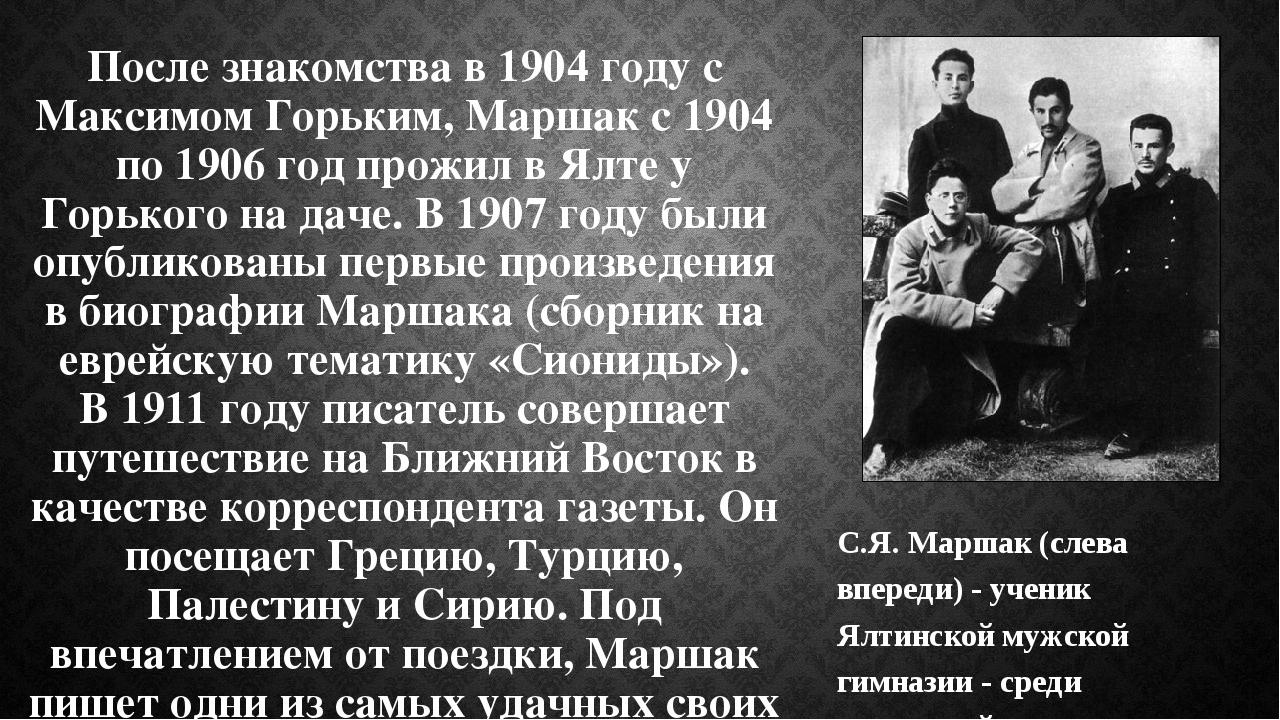 После знакомства в 1904 году с Максимом Горьким, Маршак с 1904 по 1906 год пр...