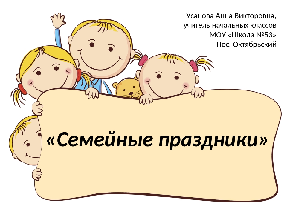 «Семейные праздники» Усанова Анна Викторовна, учитель начальных классов МОУ «...