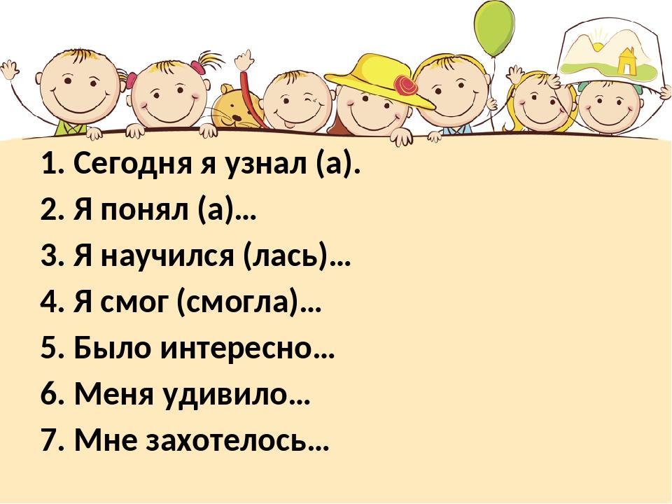 1. Сегодня я узнал (а). 2. Я понял (а)… 3. Я научился (лась)… 4. Я смог (смог...