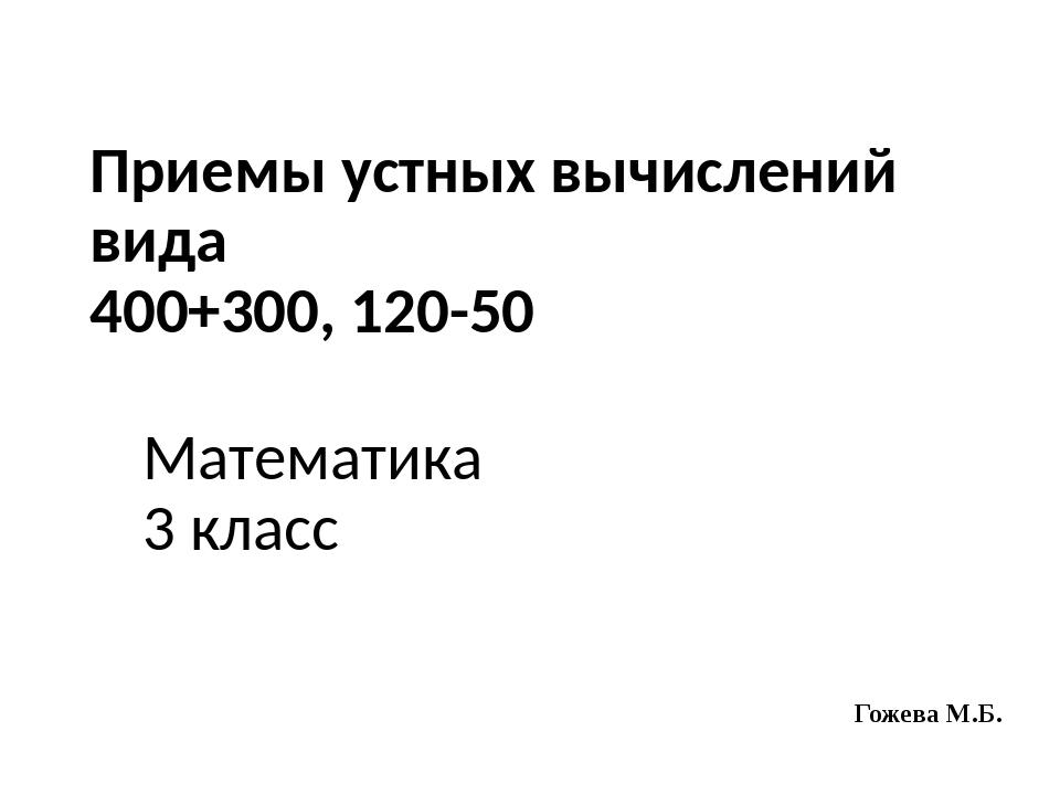Приемы устных вычислений вида 400+300, 120-50 Математика 3 класс Гожева М.Б.