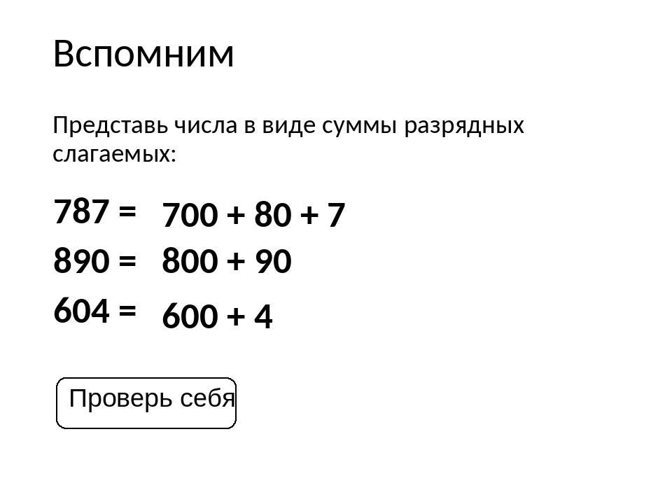 Вспомним Представь числа в виде суммы разрядных слагаемых: 787 = 890 = 604 =...