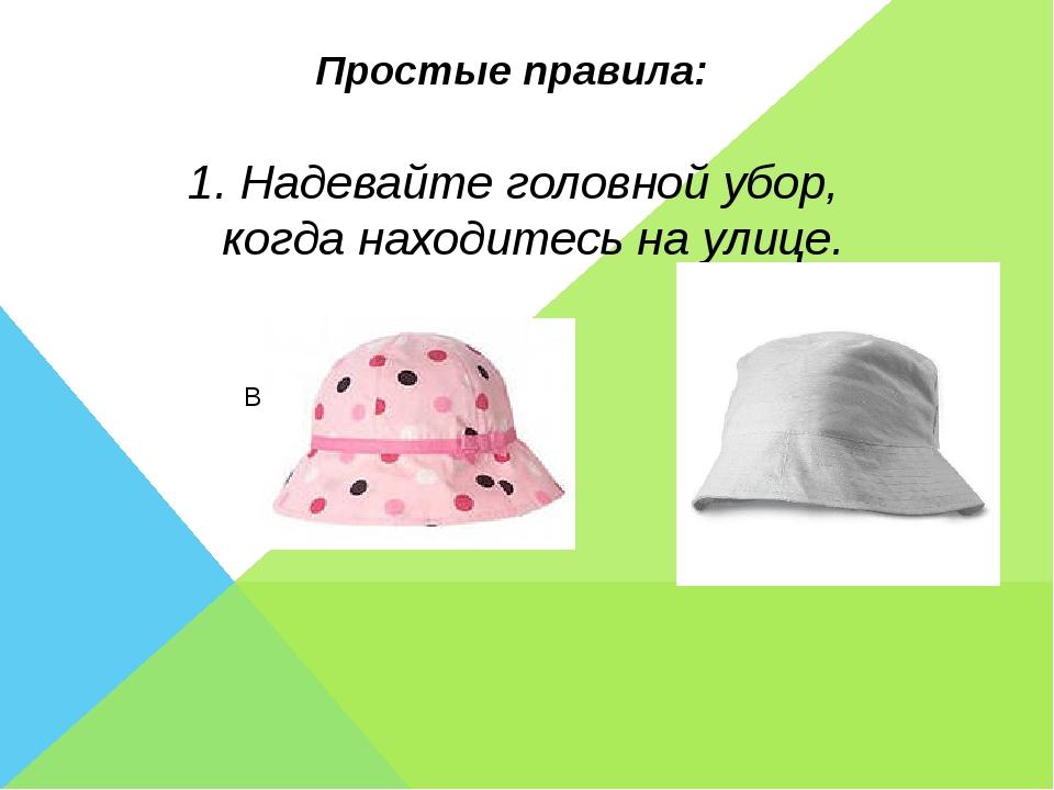 Простые правила: 1. Надевайте головной убор, когда находитесь на улице.