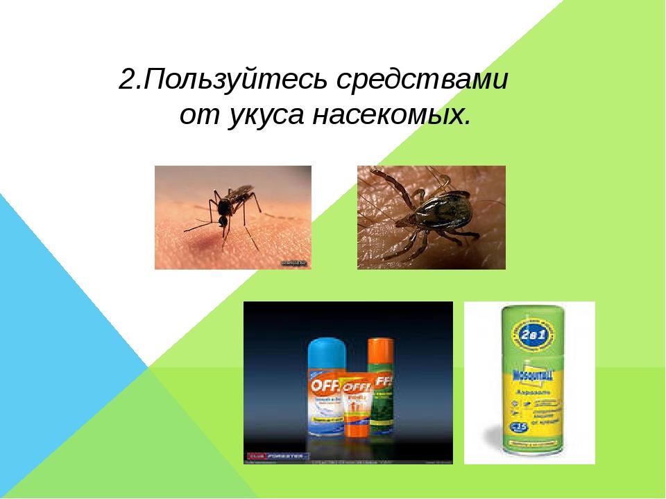 2.Пользуйтесь средствами от укуса насекомых.