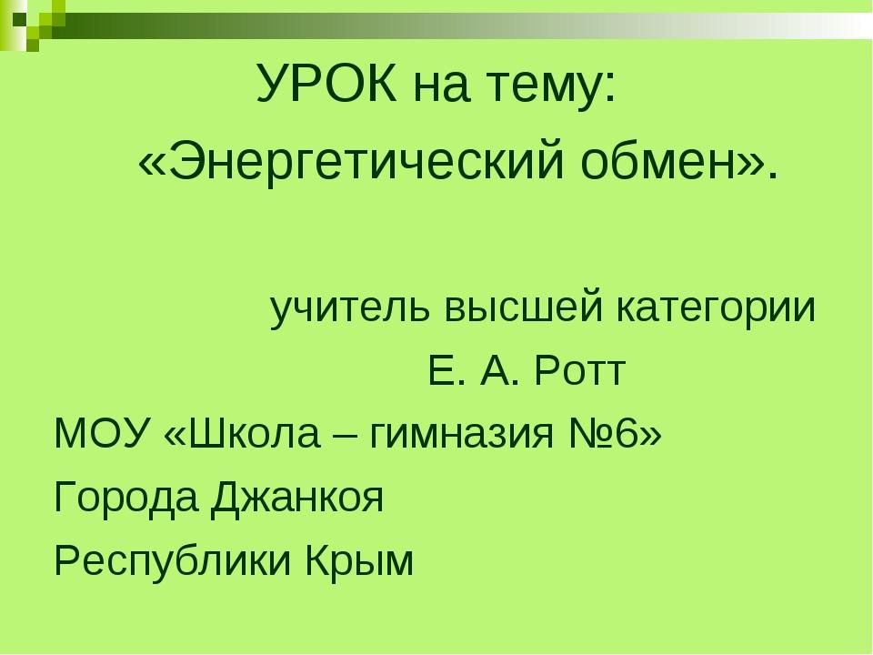 УРОК на тему: «Энергетический обмен». учитель высшей категории Е. А. Ротт МОУ...