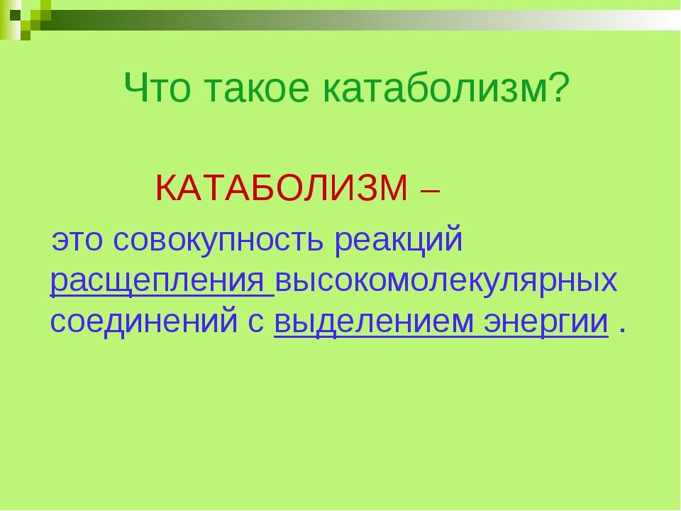Что такое катаболизм? КАТАБОЛИЗМ – это совокупность реакций расщепления высо...