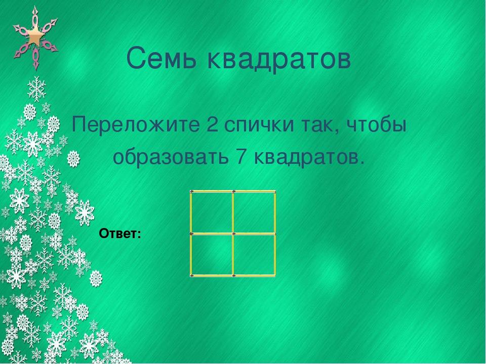 Семь квадратов Переложите 2 спички так, чтобы образовать 7 квадратов. Ответ: