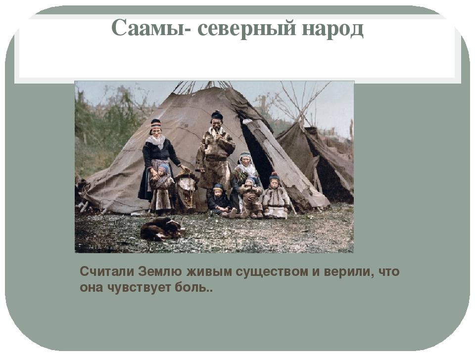 Саамы- северный народ Считали Землю живым существом и верили, что она чувству...
