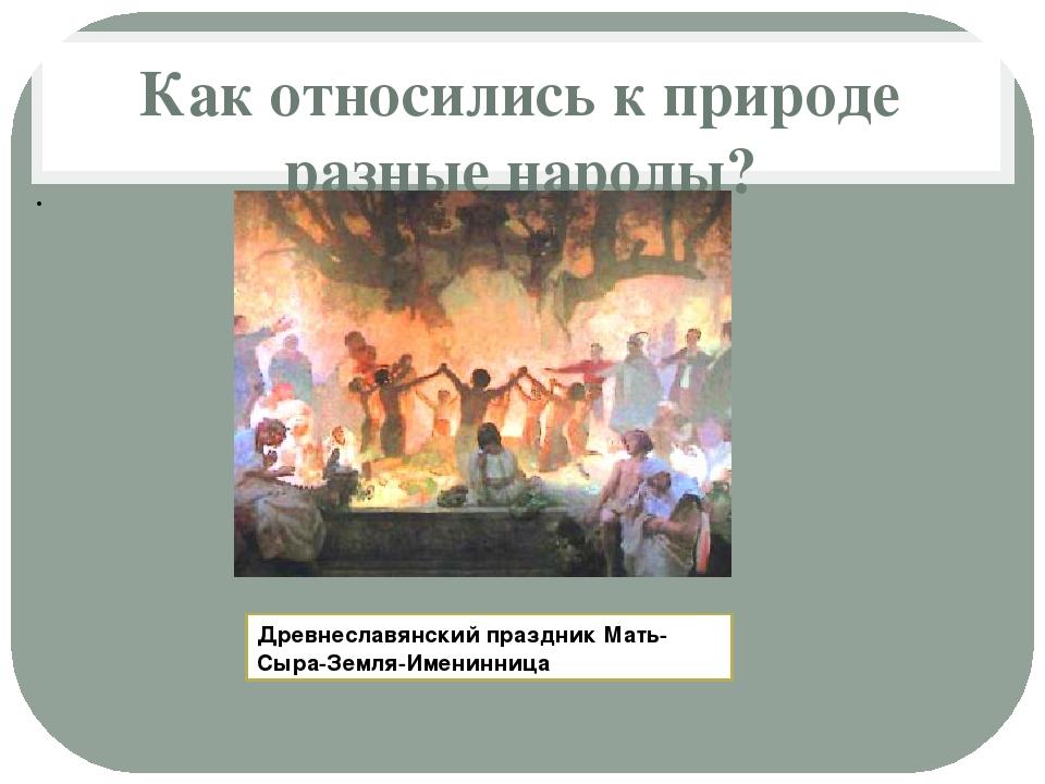 Как относились к природе разные народы? Древнеславянский праздник Мать-Сыра-З...