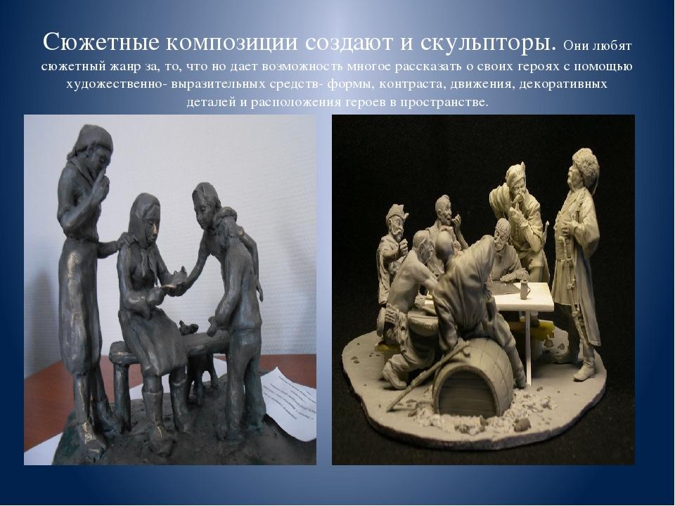 Сюжетные композиции создают и скульпторы. Они любят сюжетный жанр за, то, что...