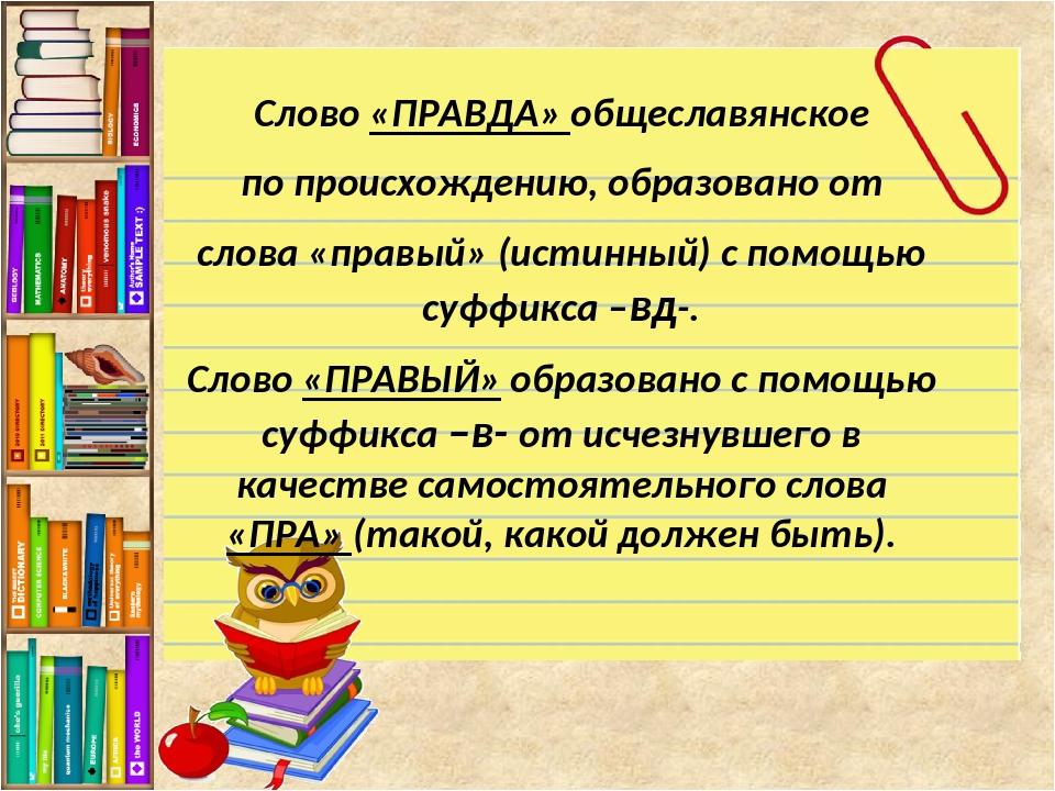 Слово «ПРАВДА» общеславянское по происхождению, образовано от слова «правый»...