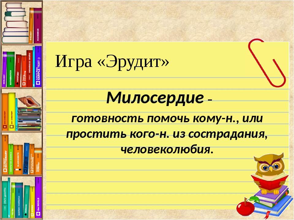 Игра «Эрудит» Милосердие – готовность помочь кому-н., или простить кого-н. из...