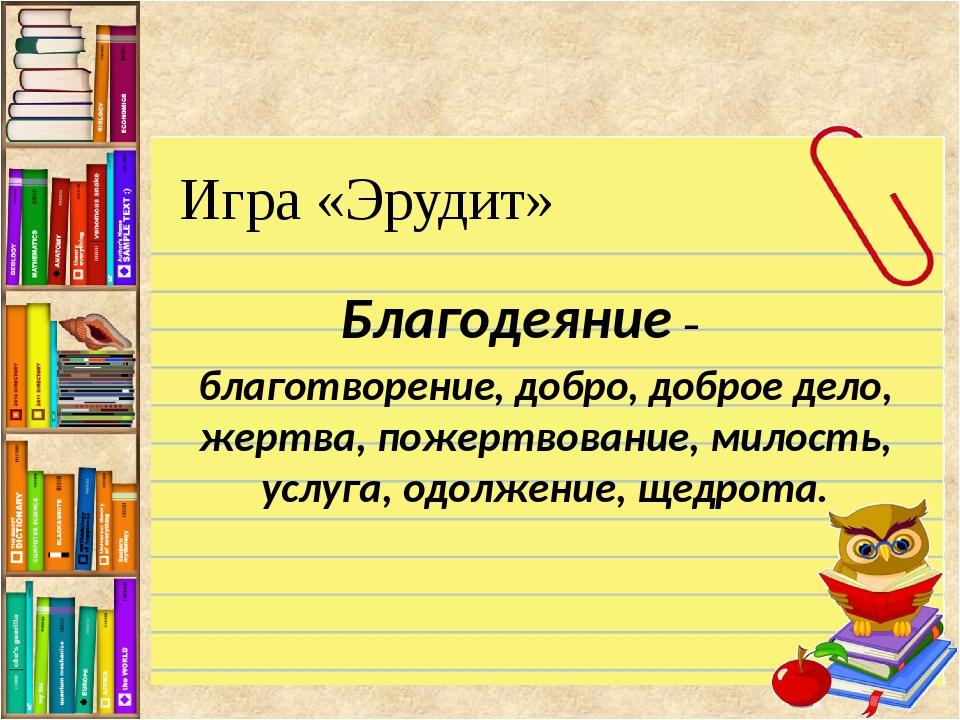 Игра «Эрудит» Благодеяние – благотворение, добро, доброе дело, жертва, пожерт...