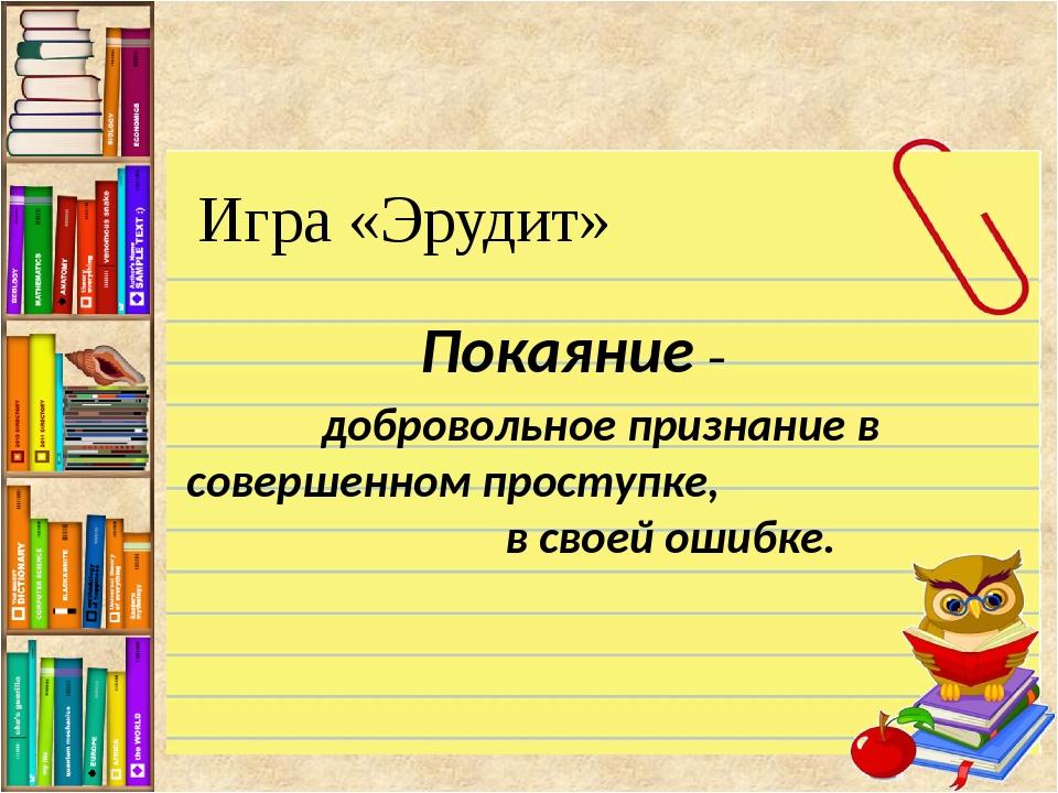 Игра «Эрудит» Покаяние – добровольное признание в совершенном проступке, в св...
