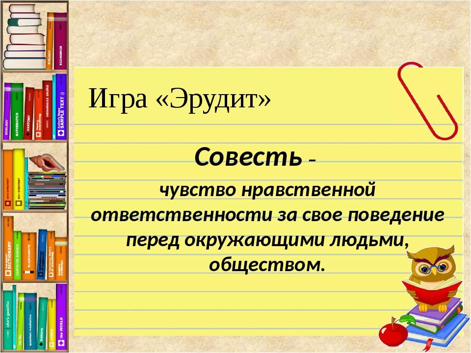 Игра «Эрудит» Совесть – чувство нравственной ответственности за свое поведени...
