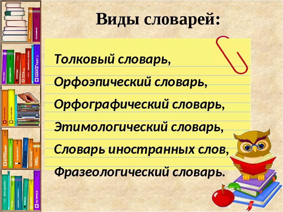 Виды словарей: Толковый словарь, Орфоэпический словарь, Орфографический слова...