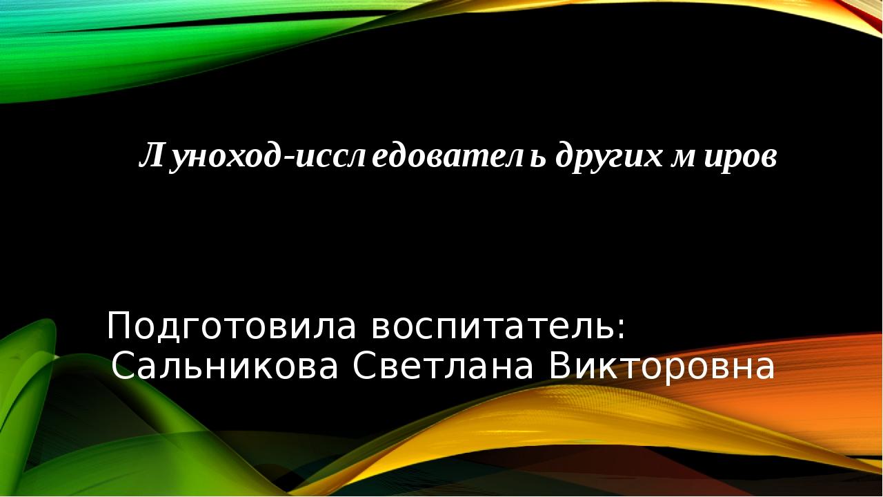 Луноход-исследователь других миров Подготовила воспитатель: Сальникова Светла...