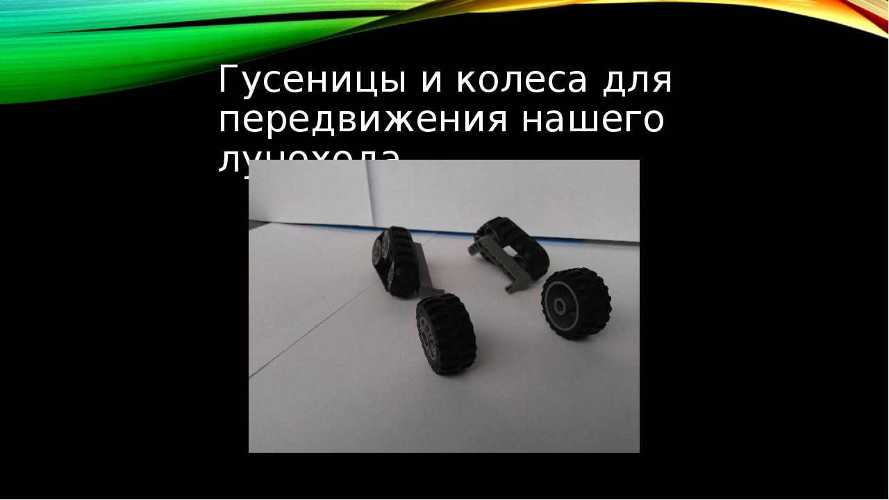 Гусеницы и колеса для передвижения нашего лунохода.