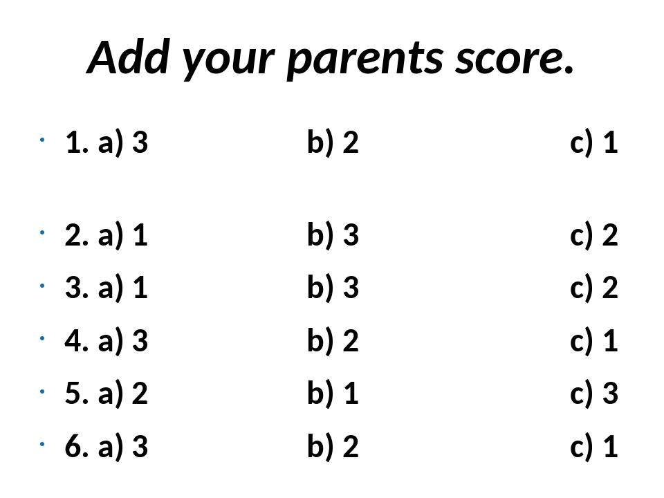 Add your parents score. 1. a) 3 b) 2 c) 1 2. a) 1 b) 3 c) 2 3. a) 1 b) 3 c) 2...