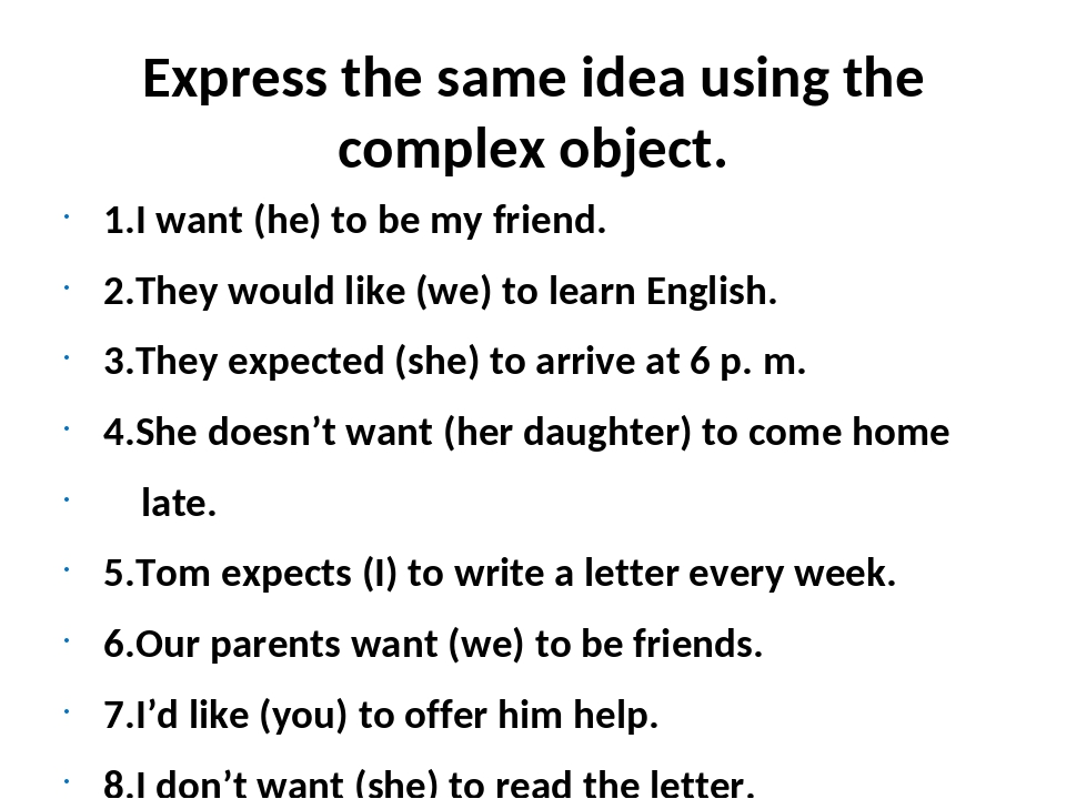 Express the same idea using the complex object. 1.I want (he) to be my friend...