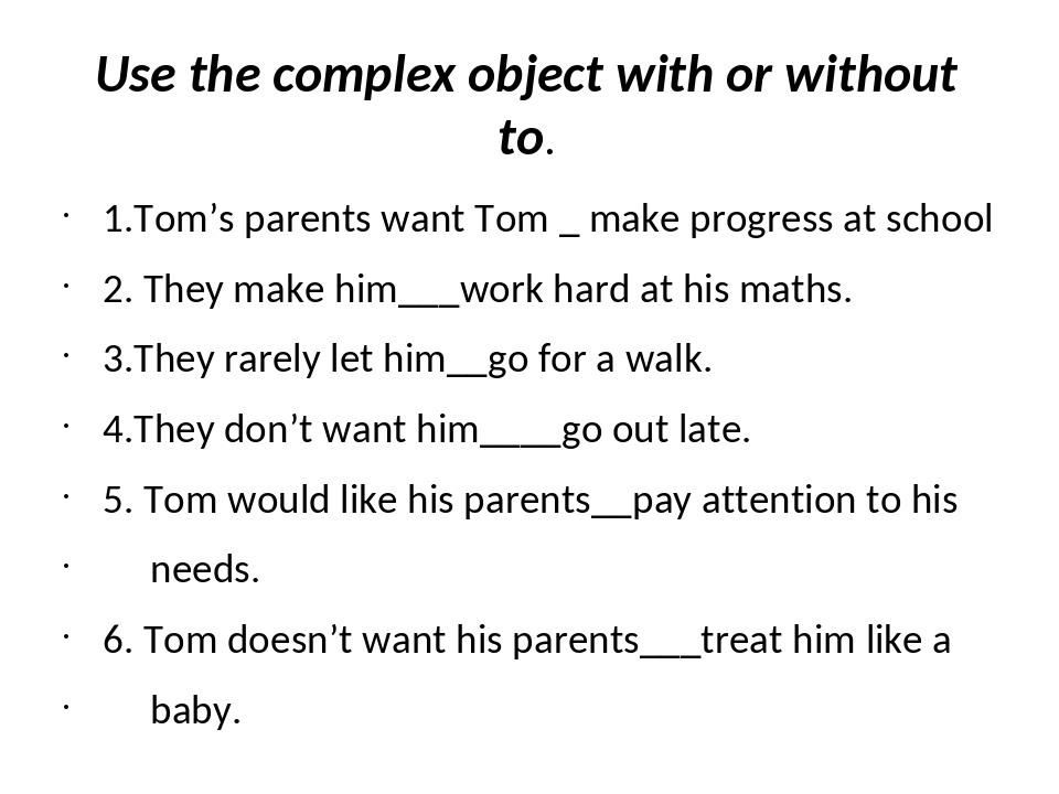Use the complex object with or without to. 1.Tom's parents want Tom _ make pr...