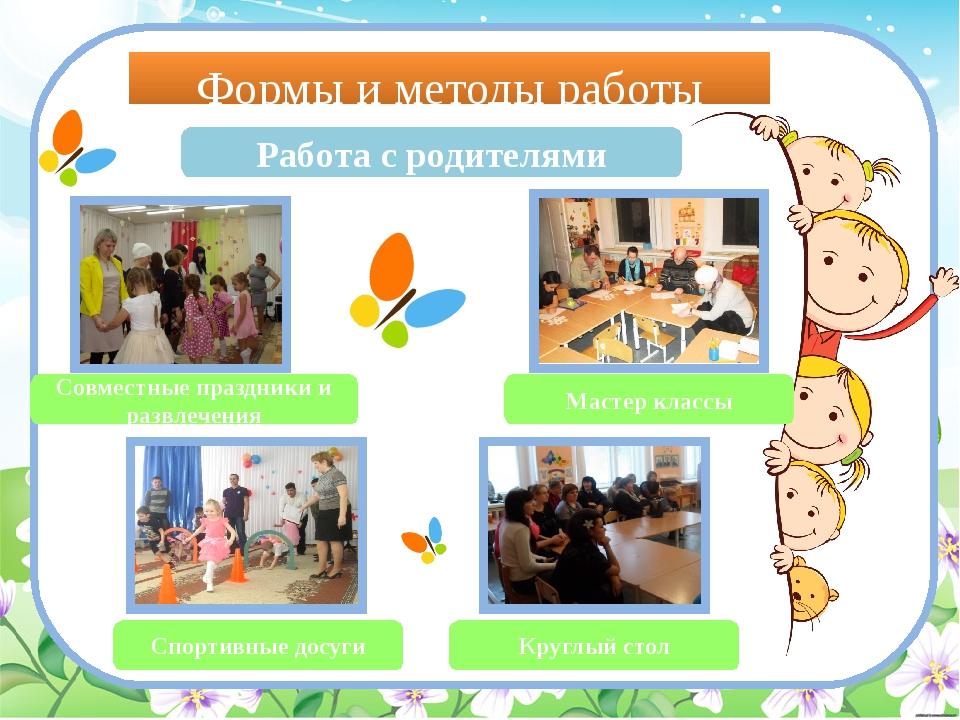 Формы и методы работы Работа с родителями Совместные праздники и развлечения...