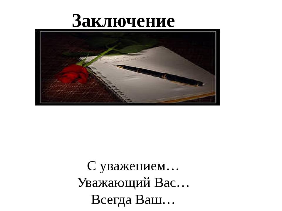 С уважением… Уважающий Вас… Всегда Ваш… Любящий тебя… До свидания! До скорого...